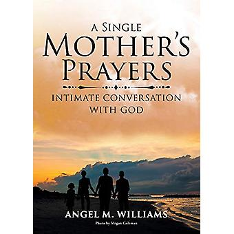 A Single Mother's Prayers - Intimate Conversation with God by Angel M