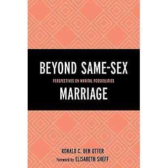 Beyond Same-Sex Marriage - Perspectives on Marital Possibilities by Ro