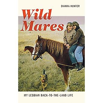 Wild Mares - My Lesbian Back-To-The-Land Life by Dianna Hunter - 97815