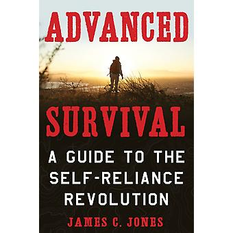 Advanced Survival  A Guide to the SelfReliance Revolution by James C Jones