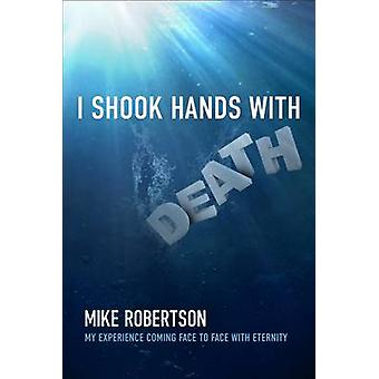I Shook Hands with Death - My Experience Coming Face to Face with Eter
