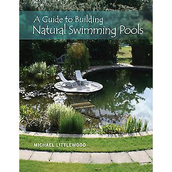 Guide to Building Natural Swimming Pools by Michael Littlewood