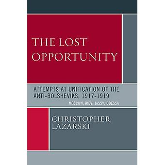 The Lost Opportunity Attempts at Unification of the AntiBolsheviks 19171919 Moscow Kiev Jassy Odessa by Lazarski & Christopher