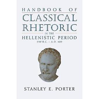 Handbook of Classical Rhetoric in the Hellenistic Period 330 B.C.  A.D. 400 by Porter & Stanley E.