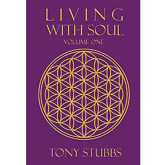 Living with Soul An Old Souls Guide to Life the Universe and Everything Vol. One by Stubbs & Tony