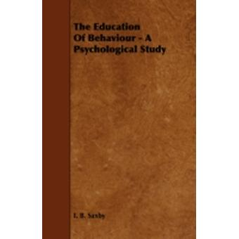 The Education of Behaviour  A Psychological Study by Saxby & I. B.