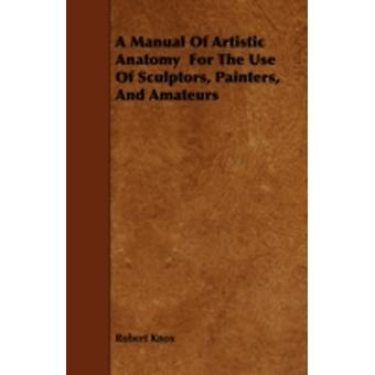 A Manual Of Artistic Anatomy  For The Use Of Sculptors Painters And Amateurs by Knox & Robert