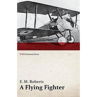 A Flying Fighter  An American Above the Lines in France WWI Centenary Series by Roberts & E. M.