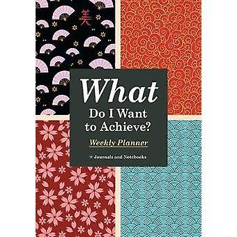 What Do I Want to Achieve Weekly Planner by Journals Notebooks