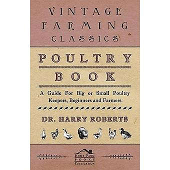 Poultry Book  A Guide for Big or Small Poultry Keepers Beginners and Farmers by Roberts & Harry