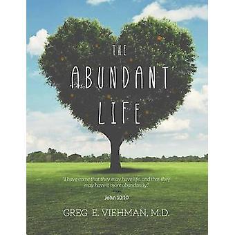 The Abundant Life by Greg E. Viehman M.D.