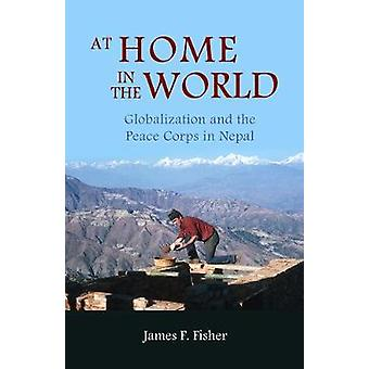 At Home in the World Globalization and the Peace Corps in Nepal by Fisher & James F.
