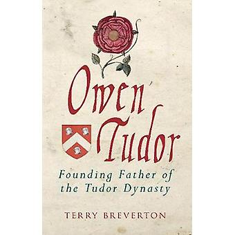 Owen Tudor - Founding Father of the Tudor Dynasty by Terry Breverton -