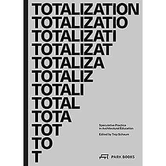 Totalization - Speculative Practice in Architectural Education by Troy