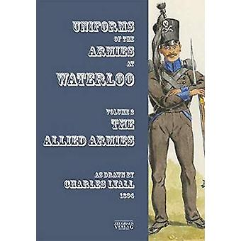 Uniforms of the Armies at Waterloo - Volume 1 - The Allied Armies by Ch
