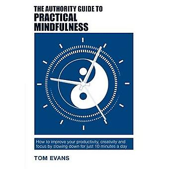 The Authority Guide to Practical Mindfulness  How to improve your productivity creativity and focus by slowing down for just 10 minutes a day by Tom Evans