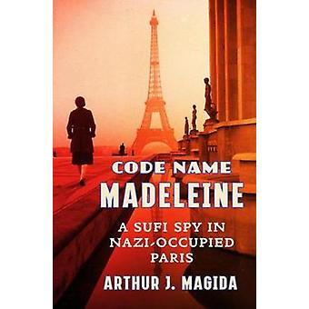 Code Name Madeleine - A Sufi Spy in Nazi-Occupied Paris by Arthur J. M