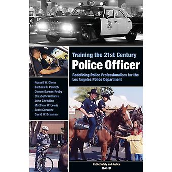 Training the 21st Century Police Officer  Redefining Police Professionalism for the Los Angeles Police Department by John Christian & Matthew Lewis & Scott Gerwehr & Russell W Glenn & Barbara R Pantich & Dionne Barnes Proby & Elizabeth Williams & David Brannan