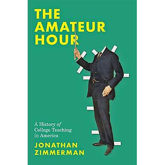 The Amateur Hour by Zimmerman & Jonathan Professor of History of Education & University of Pennsylvania