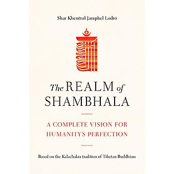 The Realm of Shambhala  A Complete Vision for Humanitys Perfection by Shar Khentrul Jamphel Lodro