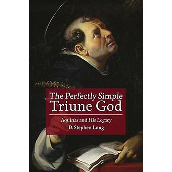 The Perfectly Simple Triune God - Aquinas and His Legacy by D. Stephen