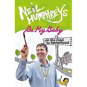 Be My Baby - op weg naar Fatherwood door Neil Humphreys - 97898126165