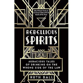 Rebellious Spirits: Audacious Tales of Drinking� on the Wrong Side of the� Law