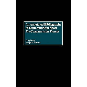 An Annotated Bibliography of Latin American Sport PreConquest to the Present by Arbena & Joseph L.