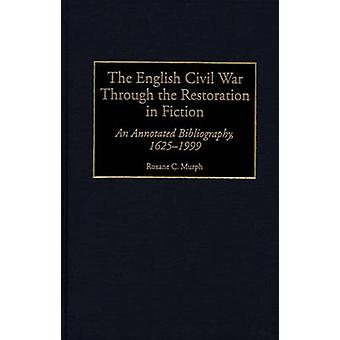 English Civil War Through the Restoration in Fiction An Annotated Bibliography 16251999 by Murph & Roxane C.