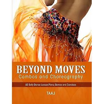 Belly Dance Beyond Moves Combos and Choreography 82 Lesson Plans Games and Exercises to Make Your Classes Fun Productive and Profitable by Taaj