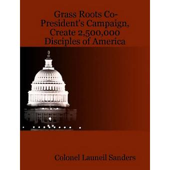 Grass Roots CoPresidents Campaign Create 2500000 Disciples of America by Sanders & Colonel Launeil
