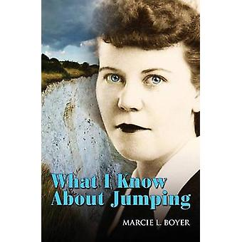 What I Know about Jumping Real life lessons on finding the courage to make major life changes by Boyer & Marcie L
