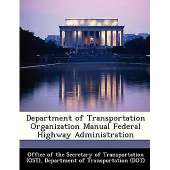 Department of Transportation Organization Manual Federal Highway Administration by Office of the Secretary of Transportatio