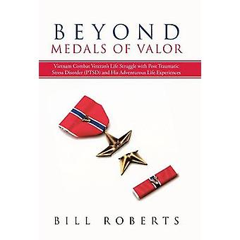 Beyond Medals of Valor Vietnam Combat Veterans Life Struggle with Post Traumatic Stress Disorder Ptsd and His Adventurous Life Experiences by Roberts & Bill