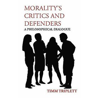 Morality's Critics and Defenders - A Philosophical Dialogue by Timm Tr