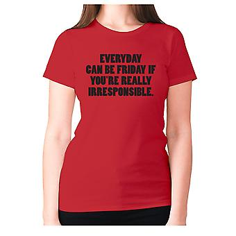 Womens funny t-shirt slogan tee ladies novelty humour - Everyday can be Friday if you're really irresponsible