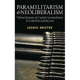 Paramilitarism and Neoliberalism Violent Systems of Capital Accumulation in Colombia and Beyond by Hristov & Jasmin