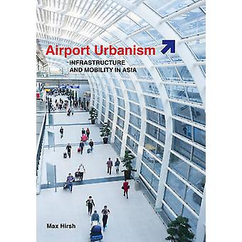 Airport Urbanism Infrastruktur und Mobilität in Asien von Max Hirsh