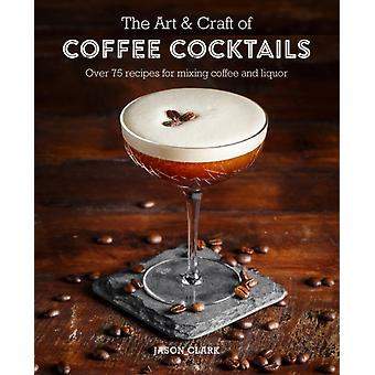 Art  Craft of Coffee Cocktails by Jason Clark