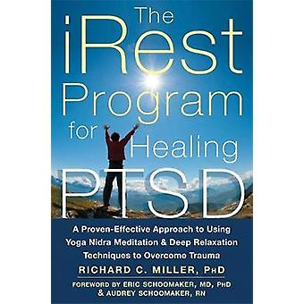 iRest Program For Healing PTSD  A ProvenEffective Approach to Using Yoga Nidra Meditation and Deep Relaxation Techniques to Overcome Trauma by Richard C Miller & Introduction by Audrey Schoomaker & Introduction by Eric Schoomaker