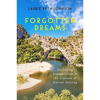 Forgotten Dreams Revisiting Romanticism in the Cinema of Werner Herzog by Johnson & Laurie Ruth