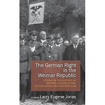 The German Right in the Weimar Republic Studies in the History of German Conservatism Nationalism and Antisemitism by Jones & Larry Eugene