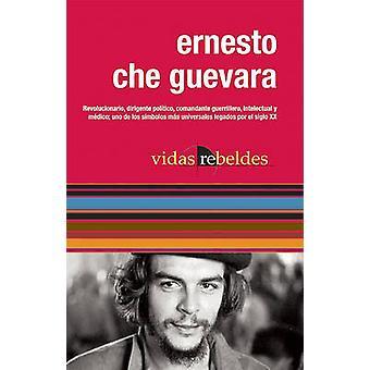 Ernesto Che Guevara - Vidas Rebeldes by Maria del Carmen Ariet Garcia
