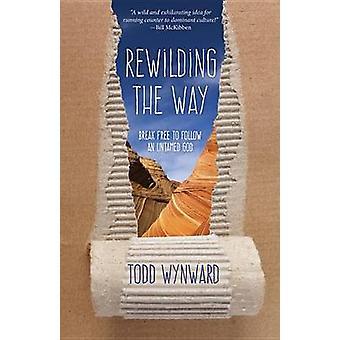 Rewilding the Way Break Free to Follow an Untamed God by Wynward & Todd