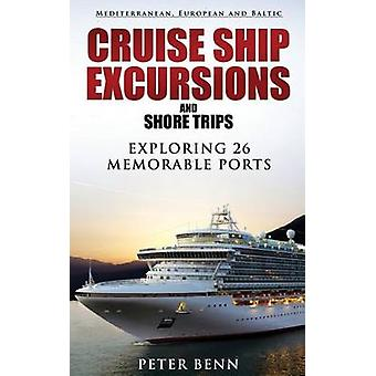 Mediterranean European and Baltic CRUISE SHIP EXCURSIONS and SHORE TRIPS Exploring 26 Memorable Ports by Benn & Peter