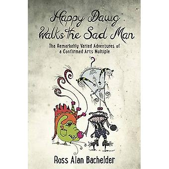 Happy Dawg Walks the Sad Man The Remarkably Varied Adventures of a Confirmed Arts Multiple by Bachelder & Ross Alan