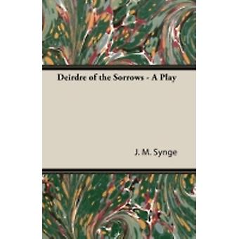 Deirdre of the Sorrows  A Play by Synge & J. M.