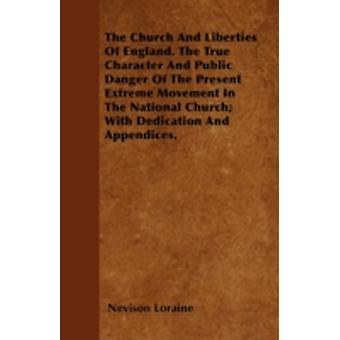 The Church And Liberties Of England. The True Character And Public Danger Of The Present Extreme Movement In The National Church With Dedication And Appendices. by Loraine & Nevison