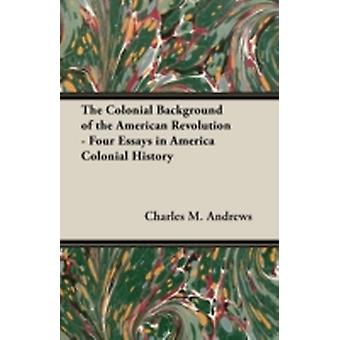 The Colonial Background of the American Revolution  Four Essays in America Colonial History by Andrews & Charles M.