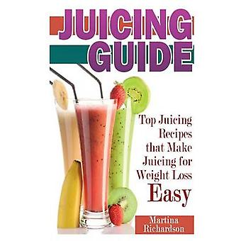 Juicing Guide Top Juicing Recipes That Make Juicing for Weight Loss Easy by Richardson & Martina